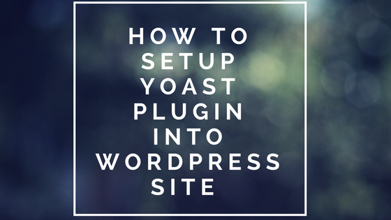 How to Setup Yoast Plugin into WordPress Site (Step by Step guide 2018)
