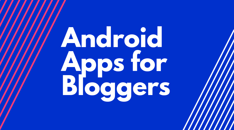 Top 11 Best Android Apps For Bloggers In 2019 [Updated]